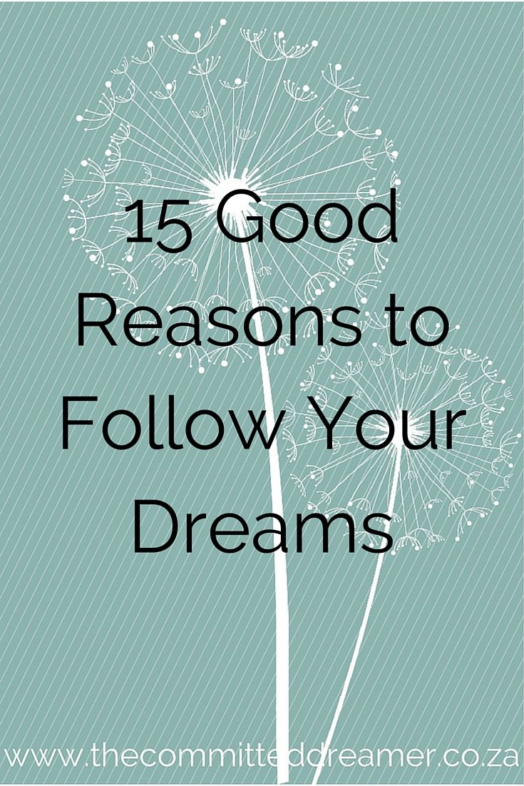As if you really need them..... well, if you do, here are 15 good reasons why you should follow your dreams  www.thecommitteddreamer.co.za