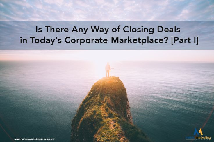 Is There Any Way of Closing Deals in Today's Corporate Marketplace? [Part I]