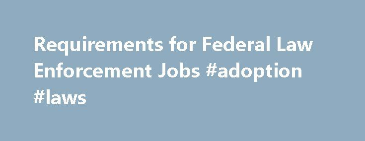 Requirements for Federal Law Enforcement Jobs #adoption #laws http://laws.remmont.com/requirements-for-federal-law-enforcement-jobs-adoption-laws/  #law enforcement agencies # Preparing for a Job in Federal Law Enforcement Federal Law Enforcement Organizational Hierarchy Aside from the Central Intelligence Agency (CIA), which works as an independent agency, federal law enforcement jobs are organized under a few, centralized, federal agencies: Department of Homeland Security Citizenship and…