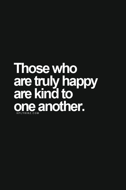 Those who are truly happy are kind to one another. And those who are unhappy strive to make everyone around them miserable.