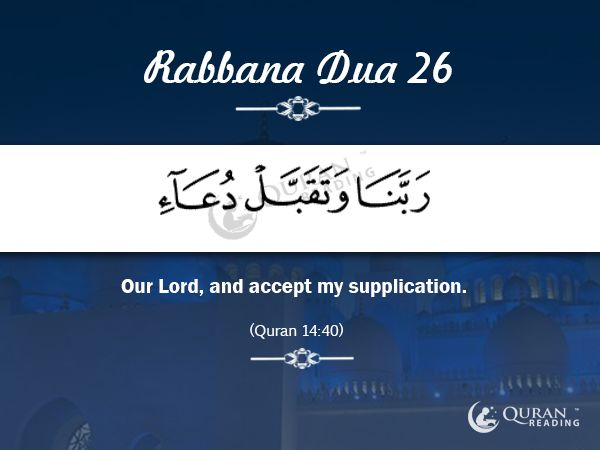 Rabbana Dua 26 Our Lord, and accept my supplication. (Quran 14:40)