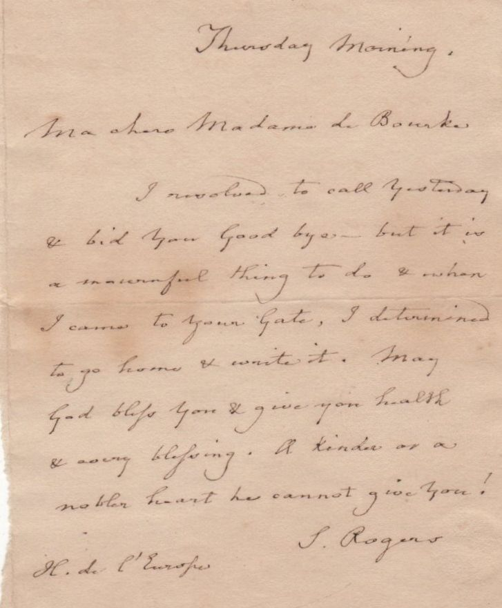 ROGERS SAMUEL: (1763-1855) English Poet, colleague and friend of Wordsworth, Coleridge, and Byron. A.L.S., S. Rogers, one page, 12mo, Hotel de l'Europe, n.d. ('Thursday morning'), to Madame de Bourka. Rogers laments that he is unable to visit his correspondent, stating, 'I resolved to call yesterday & bid you good bye but it is a mournful thing to do & when I came to your gate, I determined to go home & write it. May God bless you & give you health & every blessing.