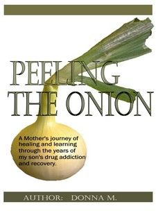 An Addicted Child and A Mother's Journey; Peeling The Onion - See more at: www.drug-addictio... Donna M.