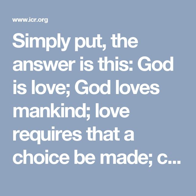 Simply put, the answer is this: God is love; God loves mankind; love requires that a choice be made; choice allows for the possible rejection of God's unilateral love. God, therefore, created humanity with the ability to positively respond to His love—or to consciously reject His offer of love.