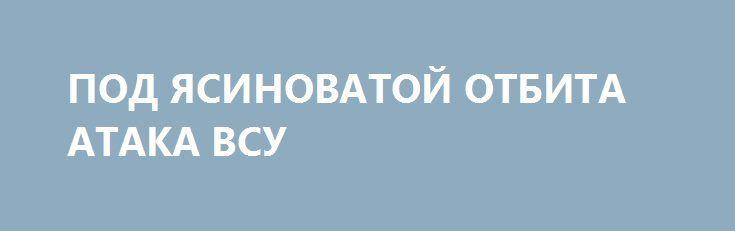 ПОД ЯСИНОВАТОЙ ОТБИТА АТАКА ВСУ http://rusdozor.ru/2017/01/29/pod-yasinovatoj-otbita-ataka-vsu/  29.01.17 около 5-00 мск, в районе н.п. Ясиноватая украинские боевики попытались прорвать передовые позиции армии ДНР. Противник потерял 20 убитыми и более 30 ранеными. Украинские террористы массированно наносят артудары калибрами 152 мм и 122 мм армии ДНР и по жилым ...