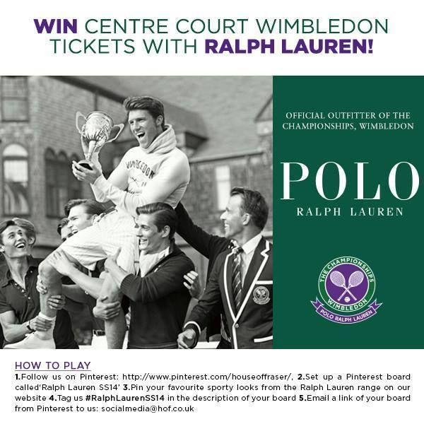 ENDS TOMORROW!   Enter now for your chance to win Centre Court Wimbledon tickets.   HOW TO PLAY   1. Follow us on Pinterest: http://www.pinterest.com/houseoffraser/ 2. Set up a Pinterest board called 'Ralph Lauren SS14' 3. Pin your favourite sporty looks from the Ralph Lauren range on our website 4. Tag us #RalphLaurenSS14 in the description of your board 5. Email a link of your board from Pinterest to us: socialmedia@hof.co.uk  See here for terms and conditions: http://hofra.sr/xzJem