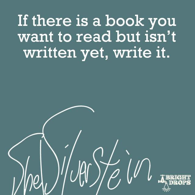 """If there is a book you want to read but isn`t written yet, write it."" ~Shel Silverstein"