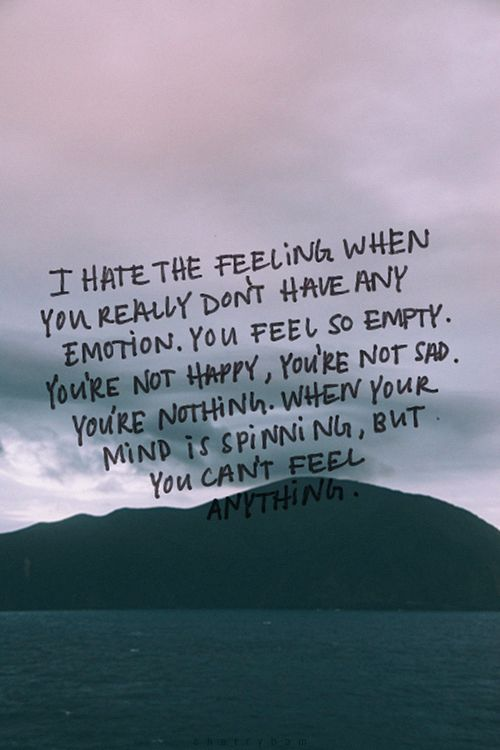 """I hate the feeling when you really don't have emotion. You feel so empty. You're not happy. You're not sad. You're nothing. When your mind is spinning, but you can't feel."""