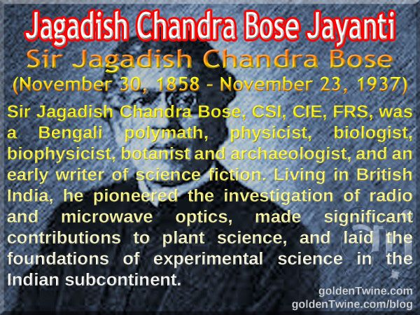 Jagadish Chandra Bose Jayanti. Sir Jagadish Chandra Bose (November 30, 1858 – November 23, 1937)  Sir Jagadish Chandra Bose, CSI, CIE, FRS, was a Bengali polymath, physicist, biologist, biophysicist, botanist and archaeologist, and an early writer of science fiction. Living in British India, he pioneered the investigation of radio and microwave optics, made significant contributions to plant science, and laid the foundations of experimental science in the Indian subcontinent.