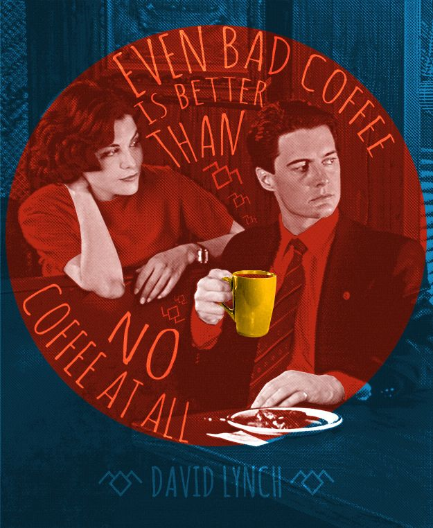 """""""even bad coffee is better than no coffee at all."""" – david lynch @Caitlyn Sweeney Purdy  this is us"""