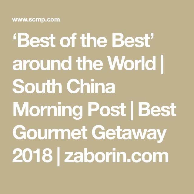 'Best of the Best' around the World | South China Morning Post | Best Gourmet Getaway 2018 | zaborin.com