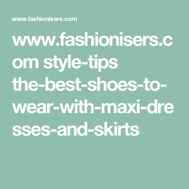 www.fashionisers.com style-tips the-best-shoes-to-wear-with-maxi-dresses-and-skirts