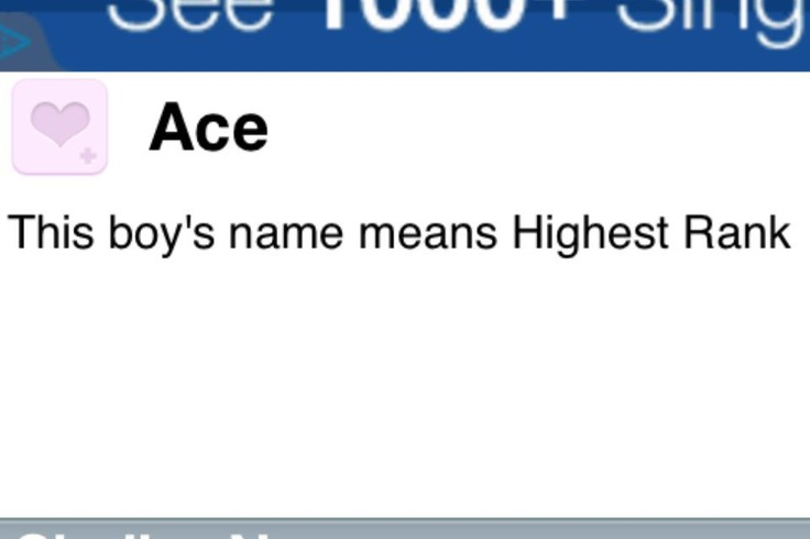 "As a boy's name is pronounced Ayce. It is of English origin, and the meaning of Ace is ""number one, the best"". A nickname given to one who excels. Also an English surname meaning ""noble"".In English vernacular, an ""Ace"" is a very skilled person; it is also synonymous with ""cool,"" in UK usage."
