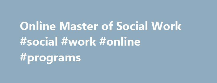 Online Master of Social Work #social #work #online #programs http://oklahoma.remmont.com/online-master-of-social-work-social-work-online-programs/  # Online Master of Social Work Earn a Master's Degree in Social Work Online For nearly a century, Boston University School of Social Work (BUSSW) has been committed to education which furthers social and economic justice and empowerment of oppressed groups. BUSSW recognizes the ever-changing demands on the profession and strives to meet them…