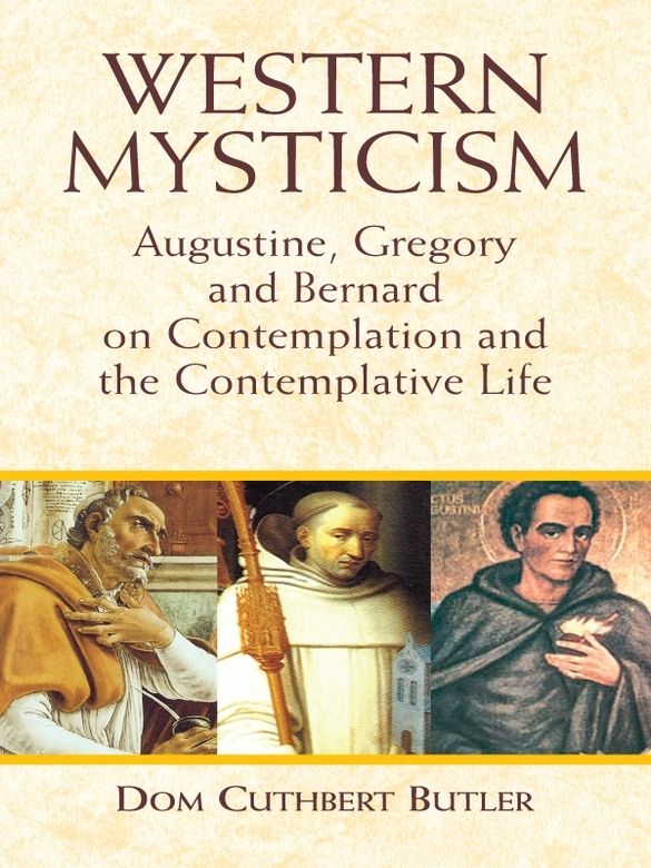 Western Mysticism by Dom Cuthbert Butler  This collection presents the writings of three of Western Christianity's most revered teachers of mystical theology. In addition to personal accounts by Saint Augustine, Saint Gregory, and Saint Bernard of their religious experiences, Western Mysticism discusses speculative contemplation, defines mysticism and its characteristics, and contrasts contemplative and active lives.