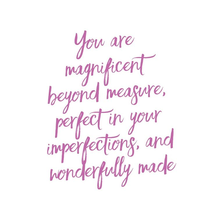 You are magnificent beyond measure, perfect in your imperfections, and wonderfully made.