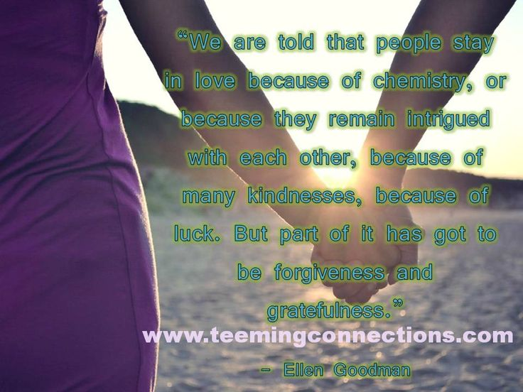 """""""We are told that people stay in love because of chemistry, or because they remain intrigued with each other, because of many kindnesses, because of luck. But part of it has got to be forgiveness and gratefulness."""" - Ellen Goodman #teemingconnections"""