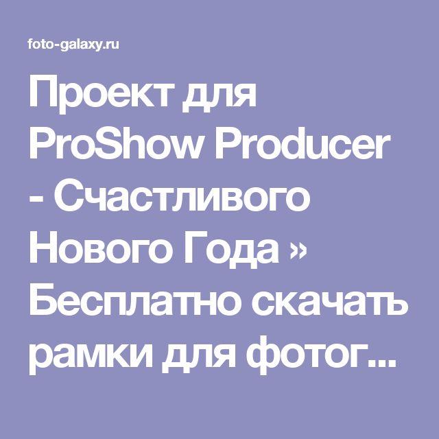 Проект для ProShow Producer - Счастливого Нового Года » Бесплатно скачать рамки для фотографий,клипарт,шрифты,шаблоны для Photoshop,костюмы,рамки для фотошопа,обои,фоторамки,DVD обложки,футажи,свадебные футажи,детские футажи,школьные футажи,видеоредакторы,видеоуроки,скрап-наборы