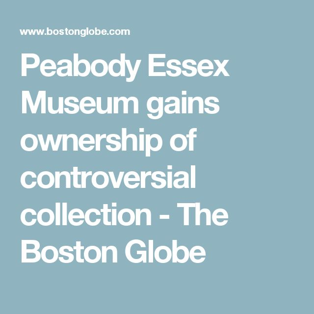 Peabody Essex Museum gains ownership of controversial collection - The Boston Globe