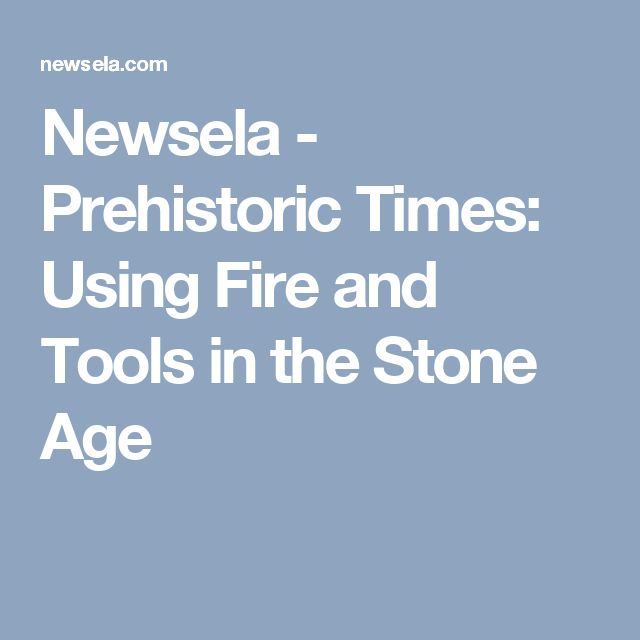 Newsela - Prehistoric Times: Using Fire and Tools in the Stone Age