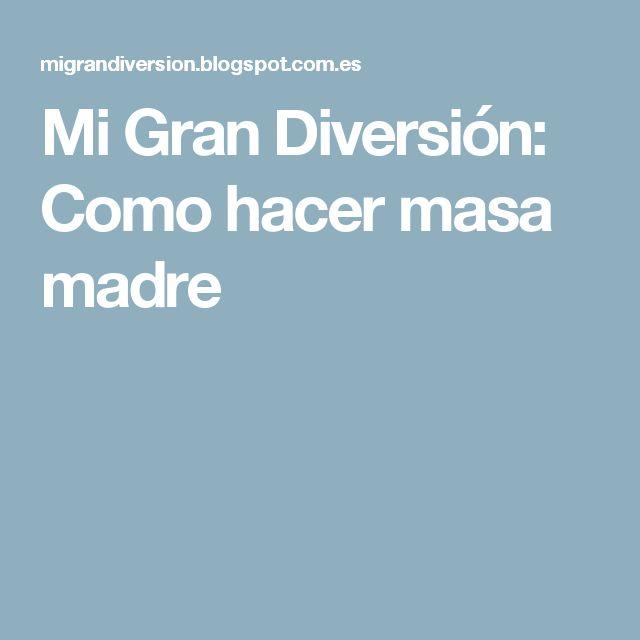Mi Gran Diversión: Como hacer masa madre