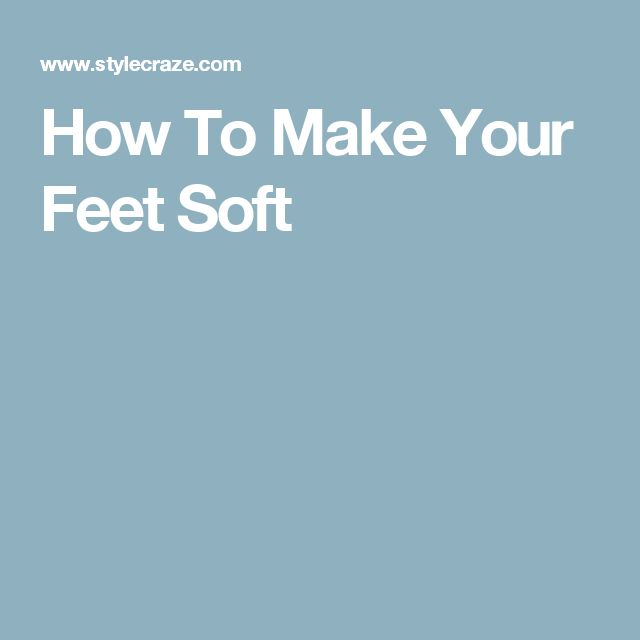 How To Make Your Feet Soft