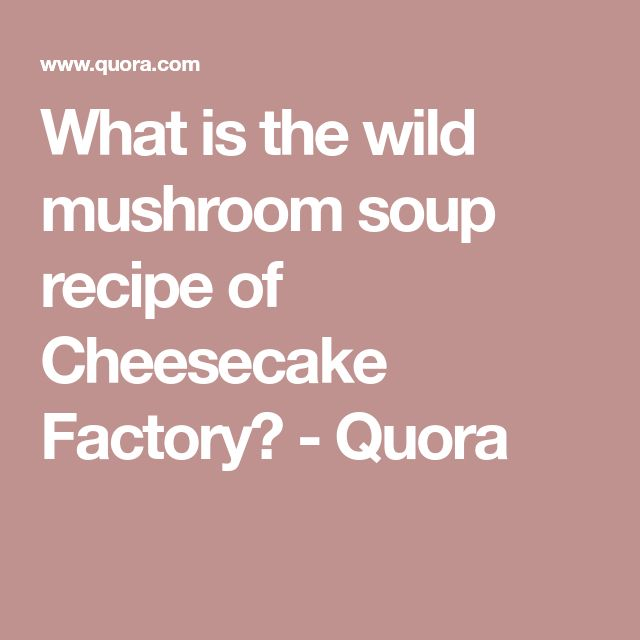 What is the wild mushroom soup recipe of Cheesecake Factory? - Quora
