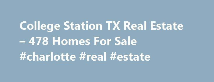 College Station TX Real Estate – 478 Homes For Sale #charlotte #real #estate http://real-estate.remmont.com/college-station-tx-real-estate-478-homes-for-sale-charlotte-real-estate/  #college station real estate # College Station TX Real Estate For Sale By Agent By Owner New Construction Foreclosures These properties are currently listed for sale. They are owned by a bank or a lender who took ownership through foreclosure proceedings. These are also known as bank-owned or real estate owned…
