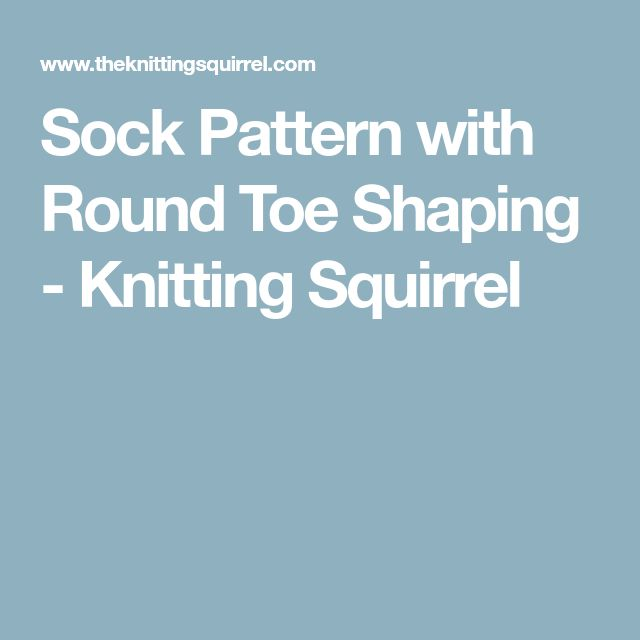 Sock Pattern with Round Toe Shaping - Knitting Squirrel