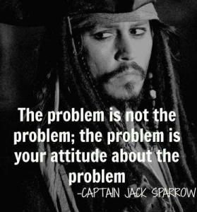 The problem is not the problem; the problem is your attitude about the problem.