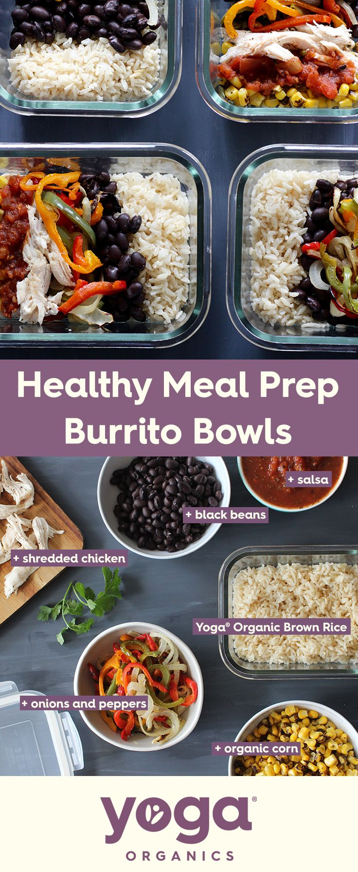 Meal Prep Burrito Bowls: Ingredients- 2 Cups Yoga Long Grain Brown Rice + Chicken, cooked and shredded + 1/2 Red Pepper, sliced into thin strips +1/2 Green Pepper, sliced into thin strips +1/2 Orange Pepper, sliced into thin strips +Black Beans, drained and rinsed+ 1/2 Bag Frozen Corn, rinsed +Salsa, to taste. Directions- Arrange bowls: Distribute rice evenly between 4 microwave safe containers, then chicken, beans, peppers & onions, corn, beans, and salsa. Refrigerate for up to 4 days…