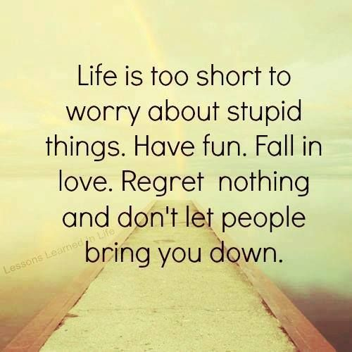 Life is too short to worry about stupid things, have fun!