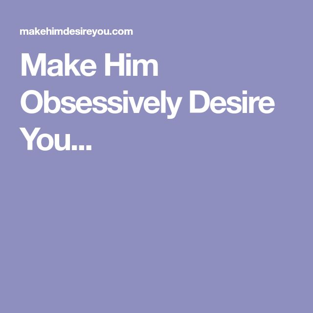 Make him obsessively desire you