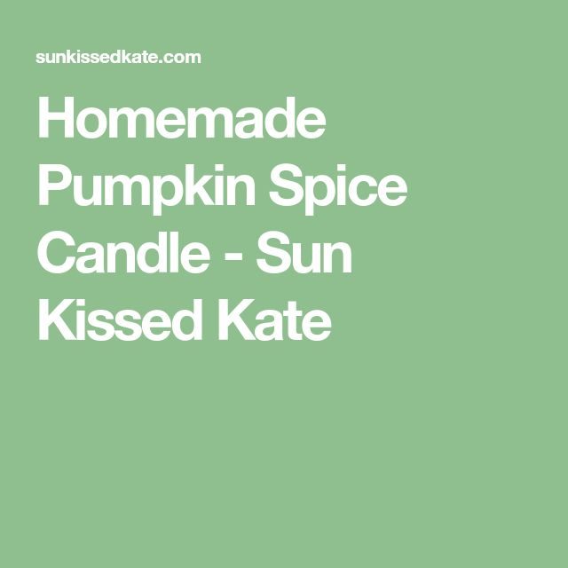 Homemade Pumpkin Spice Candle - Sun Kissed Kate