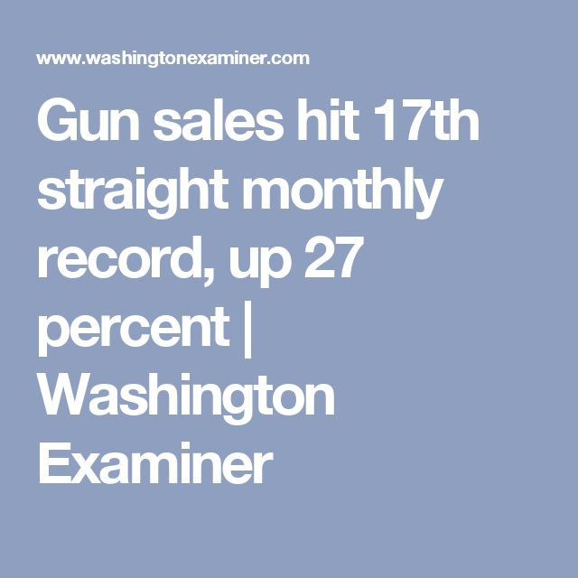 Gun sales hit 17th straight monthly record, up 27 percent   Washington Examiner