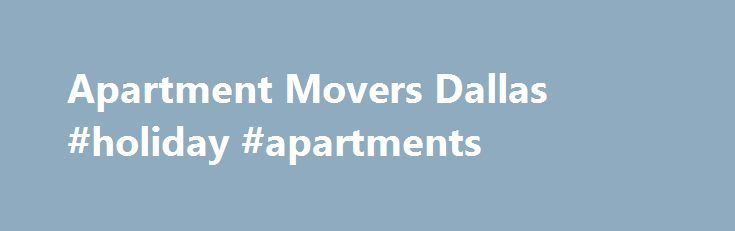 Apartment Movers Dallas #holiday #apartments http://apartments.remmont.com/apartment-movers-dallas-holiday-apartments/  #apartment movers # Dallas Apartment Movers, DFW Apartment Moving Getting ready to move out of your old place and settle into a new apartment? Moving into a new home is an exciting time in your life. Don't let the details of moving deter you from taking the leap—enlist the services of a professional moving company to take away all of your moving worries and make the whole…
