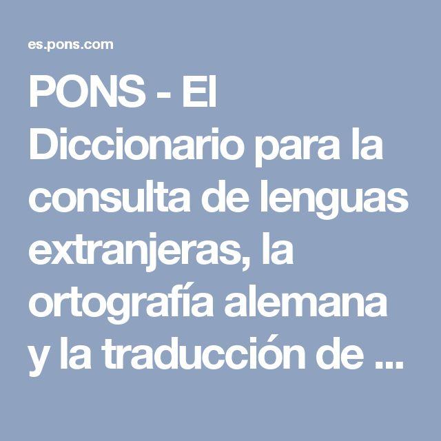 PONS - El Diccionario para la consulta de lenguas extranjeras, la ortografía alemana y la traducción de textos.