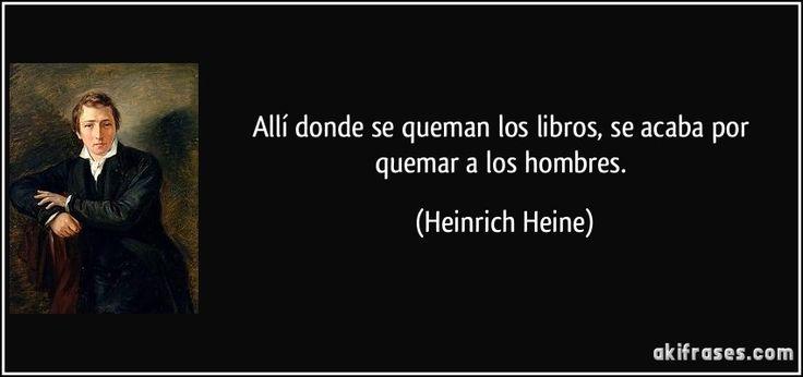 Allí donde se queman los libros, se acaba por quemar a los hombres. (Heinrich Heine)