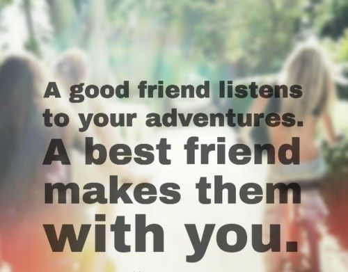 A good friend listens to your adventures. A best friend makes them with you. #quotes