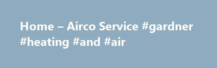 Home – Airco Service #gardner #heating #and #air http://seattle.nef2.com/home-airco-service-gardner-heating-and-air/  # Heating, Air Conditioning, Electric and Plumbing Our Most Popular Services Heating Whether your unit isn't performing at a high level or has stopped working altogether, we're here to help. Airco Service understands how inconvenient issues with your heater can be. Therefore, our Comfort Specialists will move quickly and efficiently to address all of your concerns. For…