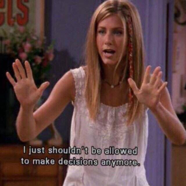 I shouldn't be allowed to make decisions anymore. Friends. Rachel Green. Jennifer Aniston.