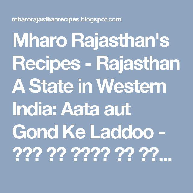 Mharo Rajasthan's Recipes - Rajasthan A State in Western India: Aata aut Gond Ke Laddoo - आटा और गोंद के लड्डू (Wheat Flour and Edible Gum Sweet Balls)