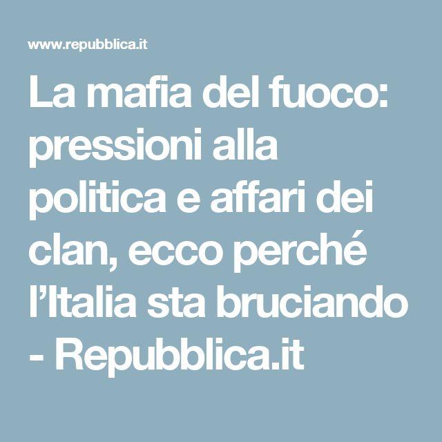 La mafia del fuoco: pressioni alla politica e affari dei clan, ecco perché l'Italia sta bruciando - Repubblica.it