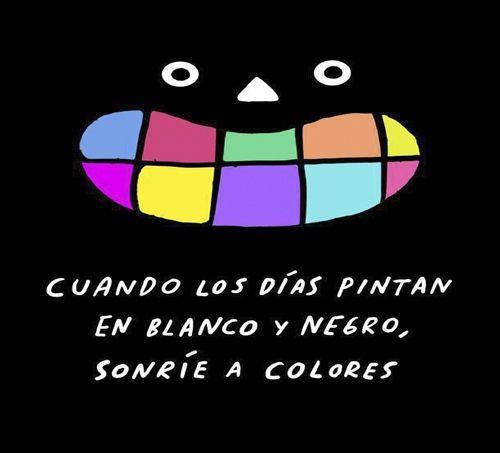 Cuando los días pintan en blanco y negro, sonríe a colores.