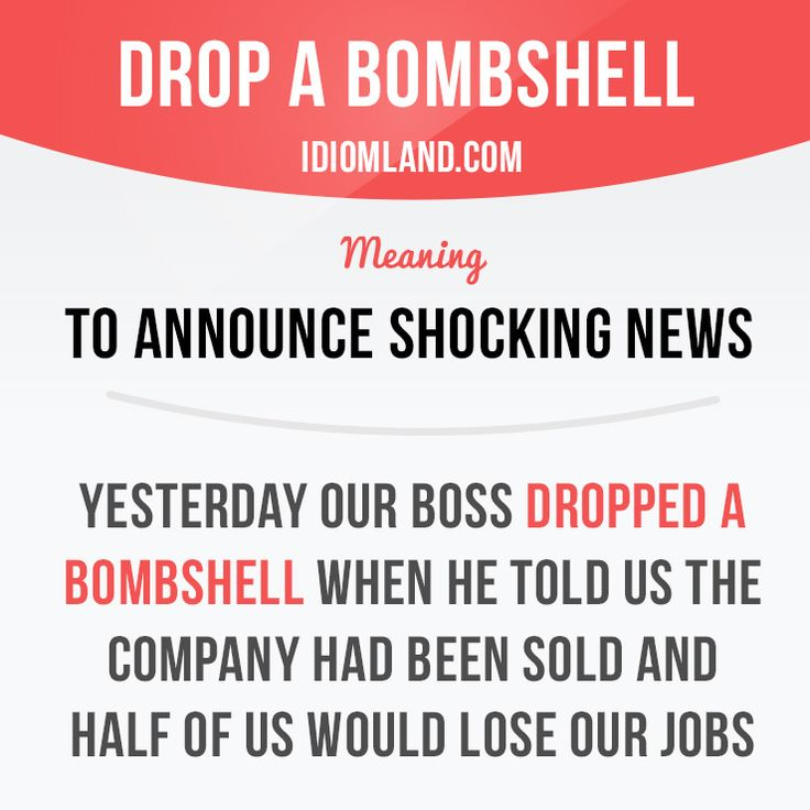"""Drop a bombshell"" means ""to announce shocking news"". Example: Yesterday our boss dropped a bombshell when he told us the company had been sold and half of us would lose our jobs."