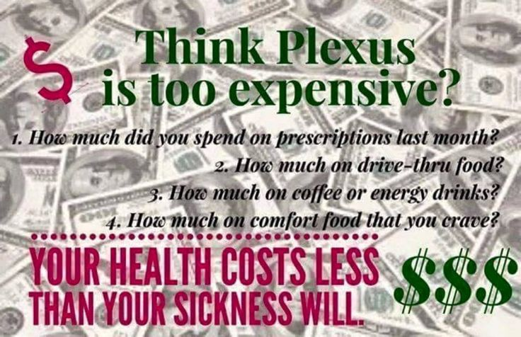 Think Plexus is too expensive?  1.  How much did you spend on prescriptions last month?  2.  How much on drive-thru food?  3.  How much on coffee or energy drinks?  4.  How much on comfort food that you crave?  Your health costs less than your sickness will.