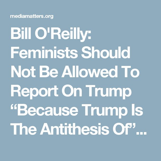 """Bill O'Reilly: Feminists Should Not Be Allowed To Report On Trump """"Because Trump Is The Antithesis Of"""" Feminism"""