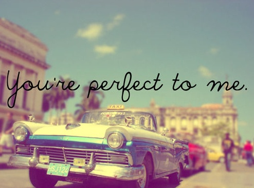 Everything about you is perfect. It amazes me how perfect you are :* A.K. <3
