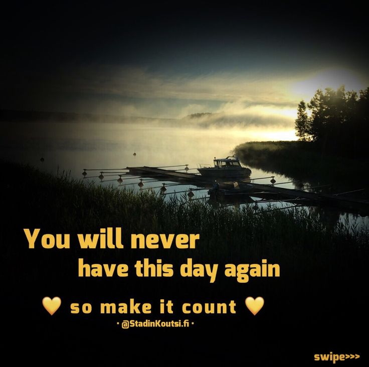 You will never have this day again, so make it count