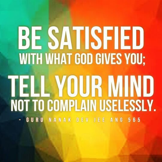 Satisfaction.   ~Sri Guru Granth Sahib Jee. Ang 565
